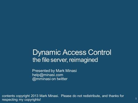 Dynamic Access Control the file server, reimagined Presented by Mark on twitter 1 contents copyright 2013 Mark Minasi.
