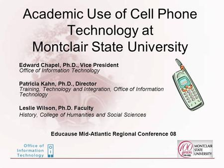 Academic Use of Cell Phone Technology at Montclair State University Edward Chapel, Ph.D., Vice President Office of Information Technology Patricia Kahn,