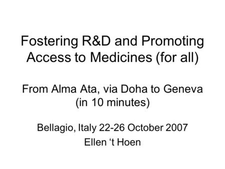 Fostering R&D and Promoting Access to Medicines (for all) From Alma Ata, via Doha to Geneva (in 10 minutes) Bellagio, Italy 22-26 October 2007 Ellen 't.