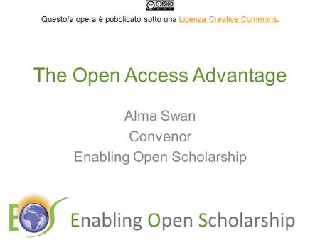 Enabling Open Scholarship The Open Access Advantage Alma Swan Convenor Enabling Open Scholarship Questo/a opera è pubblicato sotto una Licenza Creative.