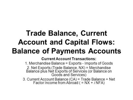 Trade Balance, Current Account and Capital Flows: Balance of Payments Accounts Current Account Transactions: 1. Merchandise Balance = Exports - Imports.