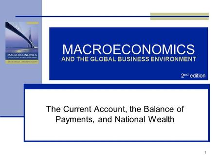 1 MACROECONOMICS AND THE GLOBAL BUSINESS ENVIRONMENT The <strong>Current</strong> <strong>Account</strong>, the Balance of Payments, and National Wealth 2 nd edition.