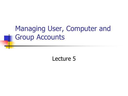 Managing User, Computer and Group Accounts Lecture 5.