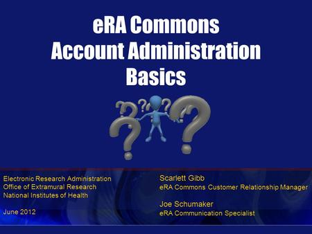 Electronic Research Administration Office of Extramural Research National Institutes of Health June 2012 eRA Commons Account Administration Basics Scarlett.