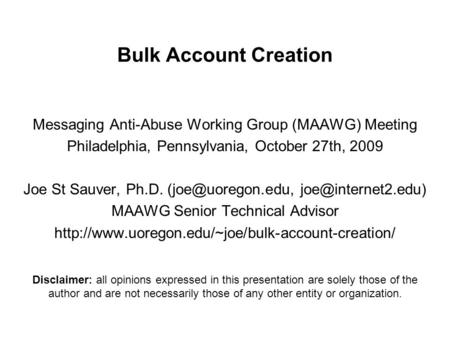 Bulk Account Creation Messaging Anti-Abuse Working Group (MAAWG) Meeting Philadelphia, Pennsylvania, October 27th, 2009 Joe St Sauver, Ph.D.