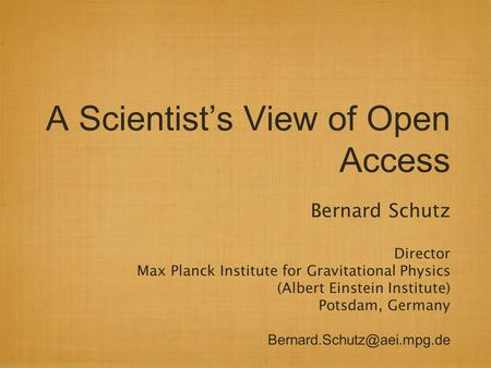 A Scientist's View of Open Access Bernard Schutz Director Max Planck Institute for Gravitational Physics (Albert Einstein Institute) Potsdam, Germany