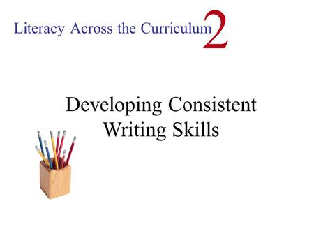Literacy Across the Curriculum 2 Developing Consistent Writing Skills.