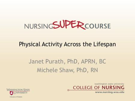 Physical Activity Across the Lifespan Janet Purath, PhD, APRN, BC Michele Shaw, PhD, RN.