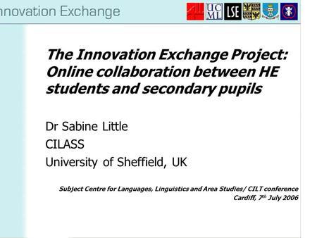 The Innovation Exchange Project: Online collaboration between HE students and secondary pupils Dr Sabine Little CILASS University of Sheffield, UK Subject.