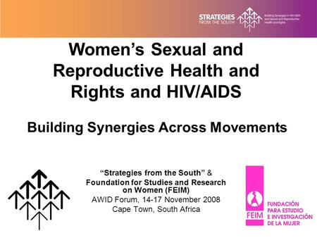 "Building Synergies Across Movements ""Strategies from the South"" & Foundation for Studies and Research on Women (FEIM) AWID Forum, 14-17 November 2008 Cape."