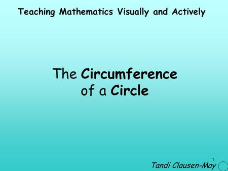 1 The Circumference of a Circle Teaching Mathematics Visually and Actively Tandi Clausen-May.
