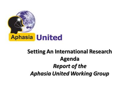 Setting An International Research Agenda Report of the Aphasia United Working Group.