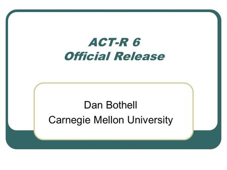 ACT-R 6 Official Release Dan Bothell Carnegie Mellon University.