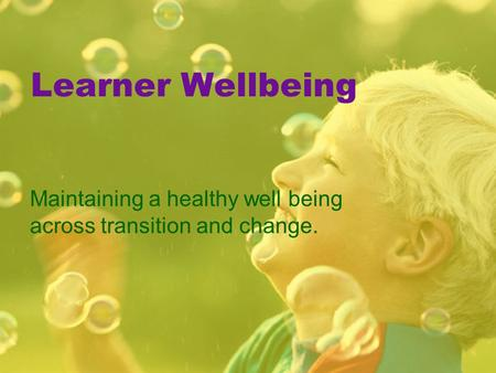 Learner Wellbeing Maintaining a healthy well being across transition and change.