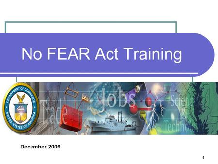 1 No FEAR Act Training December 2006. 2 What Does This Training Mean to You? Congress passed the No FEAR Act to ensure that the rights of employees, former.