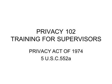 PRIVACY 102 TRAINING FOR SUPERVISORS PRIVACY ACT OF 1974 5 U.S.C.552a.