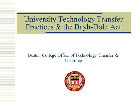 University Technology Transfer Practices & the Bayh-Dole Act Boston College Office of Technology Transfer & Licensing.