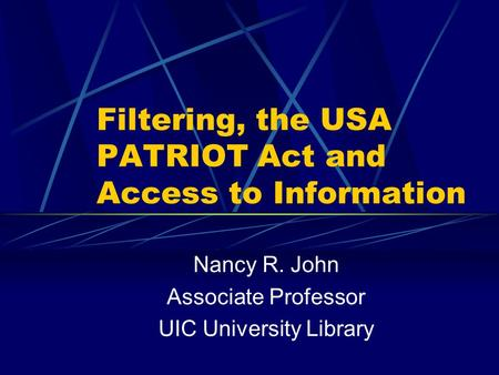 Filtering, the USA PATRIOT Act and Access to Information Nancy R. John Associate Professor UIC University Library.