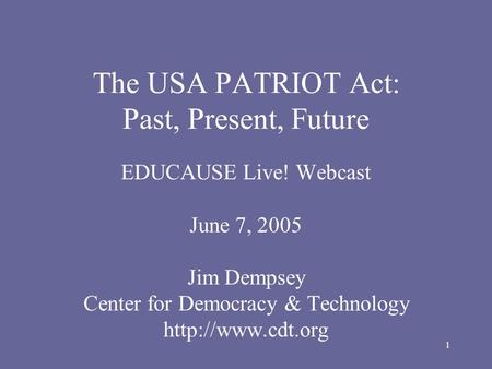 1 The USA PATRIOT Act: Past, Present, Future EDUCAUSE Live! Webcast June 7, 2005 Jim Dempsey Center for Democracy & Technology