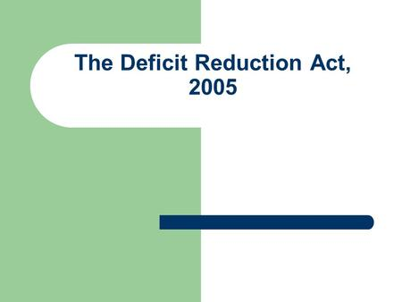 The Deficit Reduction Act, 2005. Deficit Reduction Act of 2005 In the Deficit Reduction Act of 2005 (DRA) Congress, for the first time, has mandated healthcare.