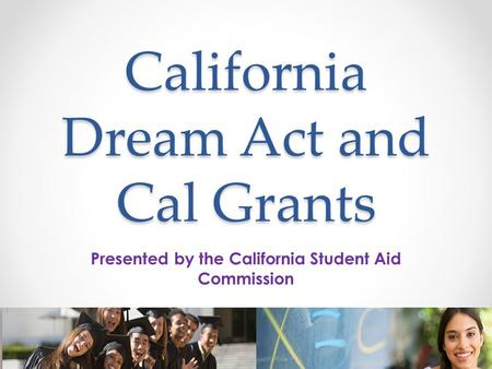 California Dream Act and Cal Grants Presented by the California Student Aid Commission.