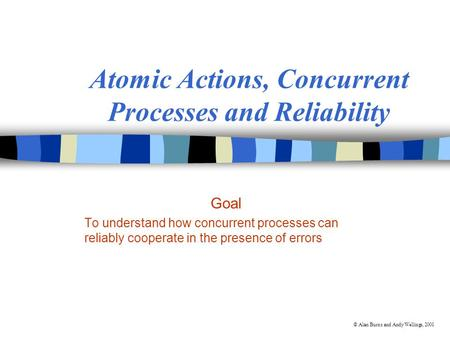 © Alan Burns and Andy Wellings, 2001 Atomic Actions, Concurrent Processes and Reliability Goal To understand how concurrent processes can reliably cooperate.