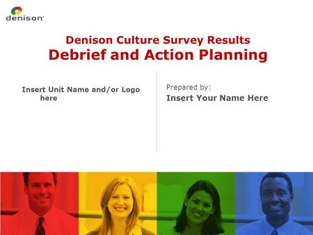 Denison Culture Survey Results Debrief and Action Planning Prepared by: Insert Your Name Here Insert Unit Name and/or Logo here.