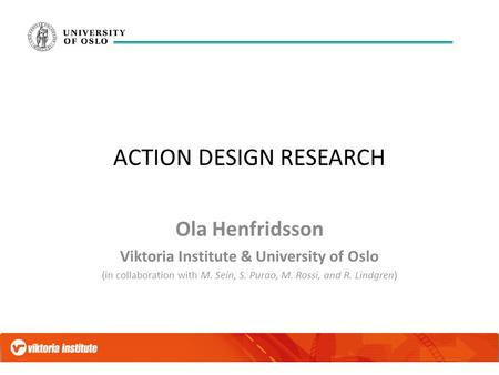ACTION DESIGN RESEARCH Ola Henfridsson Viktoria Institute & University of Oslo (in collaboration with M. Sein, S. Purao, M. Rossi, and R. Lindgren)