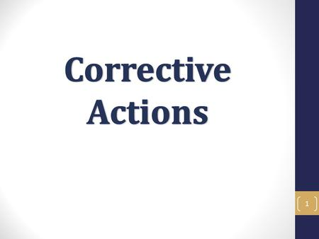 1. Corrective Action Objectives In this training you will learn the most effective methods to handle corrective actions, and what actions you should take.