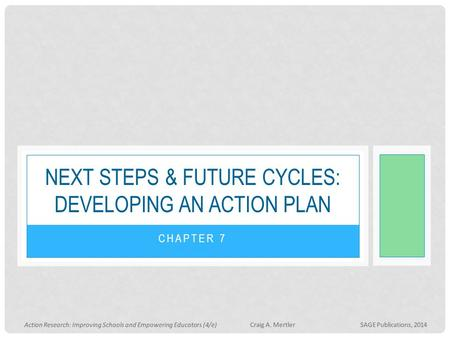 CHAPTER 7 NEXT STEPS & FUTURE CYCLES: DEVELOPING AN ACTION PLAN Action Research: Improving Schools and Empowering Educators (4/e) Craig A. Mertler SAGE.