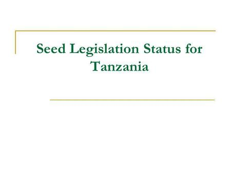 Seed Legislation Status for Tanzania. Introduction Seed legislation: Seed Act No. 18 of 2003 Seed Regulations 2007 (GN NO. 37/2007); Plant Breeders Rights.