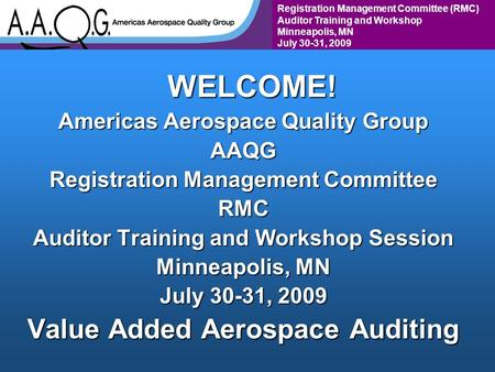 Registration Management Committee (RMC) Auditor Training and Workshop Minneapolis, MN July 30-31, 2009WELCOME! Americas Aerospace Quality Group AAQG Registration.