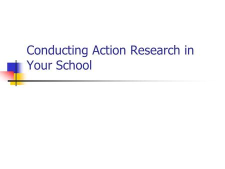"Conducting Action Research in Your School. What is Action Research? ""The development of powers of reflective thought, discussion, decision and action."