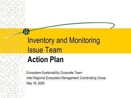 Inventory and Monitoring Issue Team Action Plan Ecosystem Sustainability Corporate Team Inter-Regional Ecosystem Management Coordinating Group May 16,