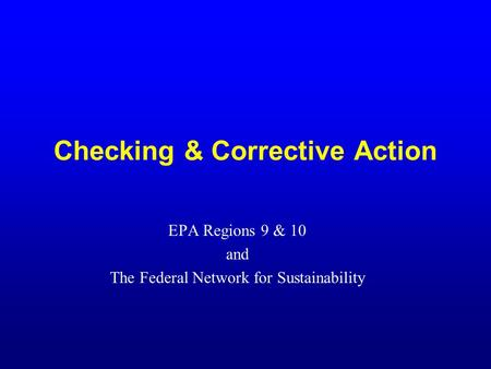Checking & Corrective Action EPA Regions 9 & 10 and The Federal Network for Sustainability.