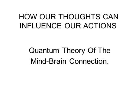 HOW OUR THOUGHTS CAN INFLUENCE OUR ACTIONS Quantum Theory Of The Mind-Brain Connection.