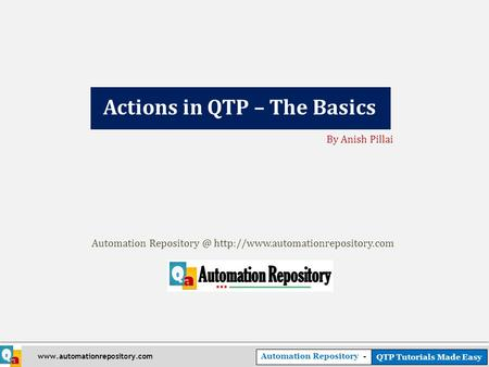Automation Repository - QTP Tutorials Made Easy  Actions in QTP – The Basics By Anish Pillai Automation