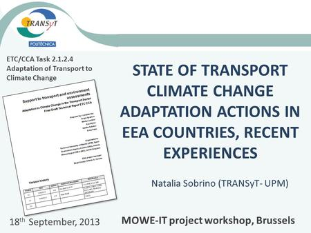 STATE OF TRANSPORT CLIMATE CHANGE ADAPTATION ACTIONS IN EEA COUNTRIES, RECENT EXPERIENCES Natalia Sobrino (TRANSyT- UPM) ETC/CCA Task 2.1.2.4 Adaptation.