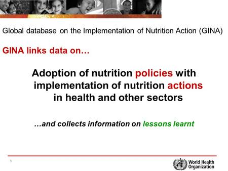 1 Adoption of nutrition policies with implementation of nutrition actions in health and other sectors …and collects information on lessons learnt GINA.