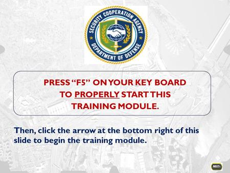 "PRESS ""F5"" ON YOUR KEY BOARD TO PROPERLY START THIS TRAINING MODULE. Then, click the arrow at the bottom right of this slide to begin the training module."