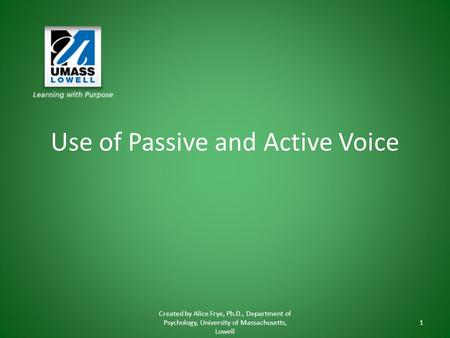 Use of Passive and Active Voice Created by Alice Frye, Ph.D., Department of Psychology, University of Massachusetts, Lowell 1.