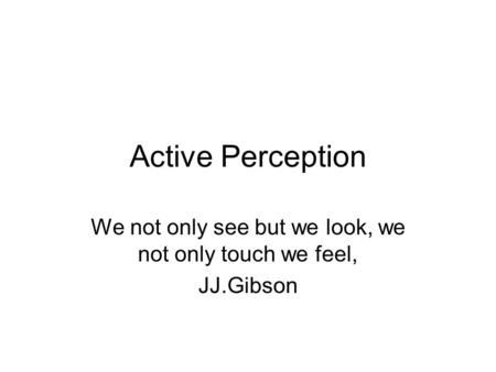 Active Perception We not only see but we look, we not only touch we feel, JJ.Gibson.
