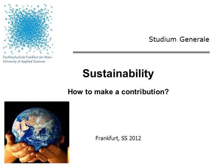 Studium Generale Sustainability How to make a contribution? Frankfurt, SS 2012.