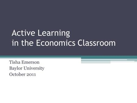 Active Learning in the Economics Classroom Tisha Emerson Baylor University October 2011.