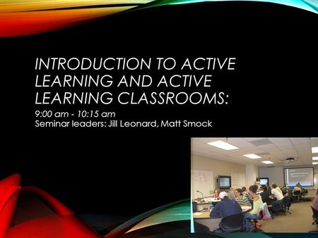 INTRODUCTION TO ACTIVE LEARNING AND ACTIVE LEARNING CLASSROOMS: 9:00 am - 10:15 am Seminar leaders: Jill Leonard, Matt Smock.