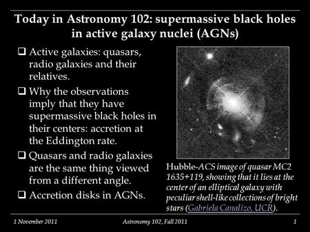1 November 2011Astronomy 102, Fall 20111 Hubble- ACS image of quasar MC2 1635+119, showing that it lies at the center of an elliptical galaxy with peculiar.