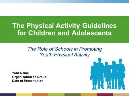 Your Name Organization or Group Date of Presentation The Physical Activity Guidelines for Children and Adolescents The Role of Schools in Promoting Youth.