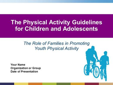 Your Name Organization or Group Date of Presentation The Role of Families in Promoting Youth Physical Activity The Physical Activity Guidelines for Children.