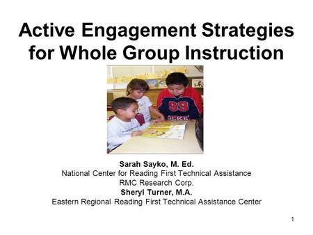 1 Active Engagement Strategies for Whole Group Instruction Sarah Sayko, M. Ed. National Center for Reading First Technical Assistance RMC Research Corp.