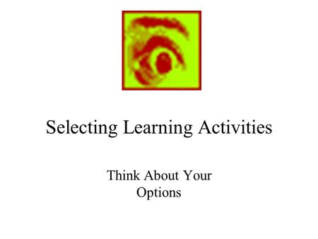 Selecting Learning Activities Think About Your Options.